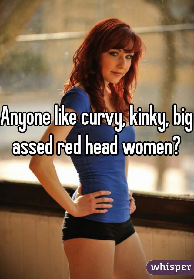 Anyone like curvy, kinky, big assed red head women?