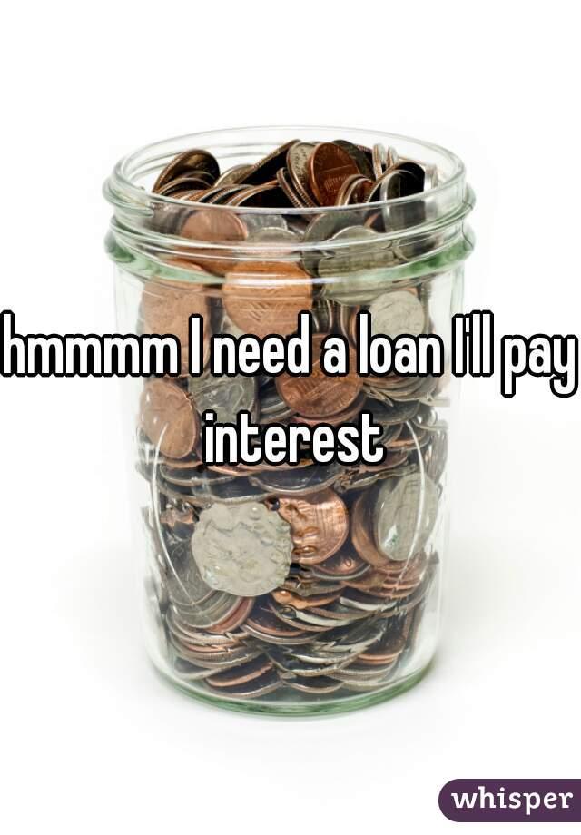hmmmm I need a loan I'll pay interest