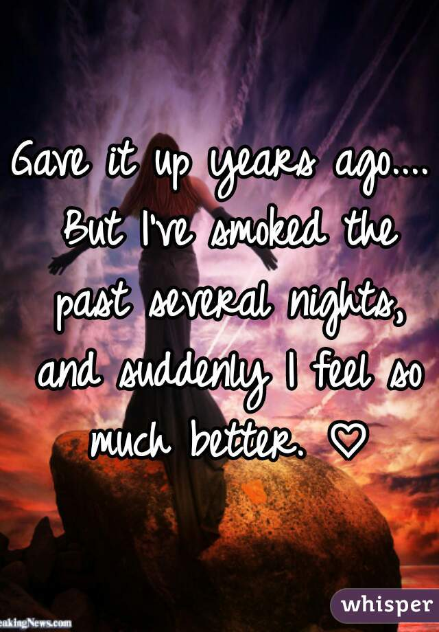 Gave it up years ago.... But I've smoked the past several nights, and suddenly I feel so much better. ♡