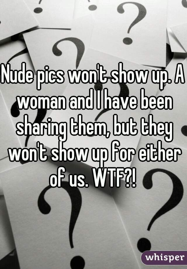 Nude pics won't show up. A woman and I have been sharing them, but they won't show up for either of us. WTF?!