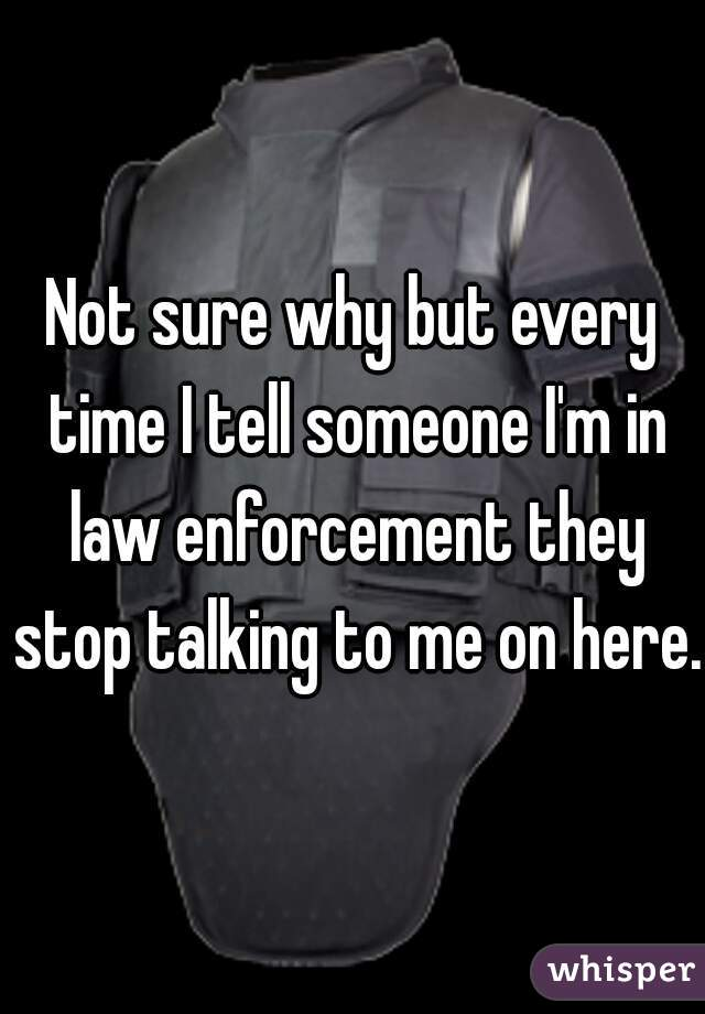 Not sure why but every time I tell someone I'm in law enforcement they stop talking to me on here.