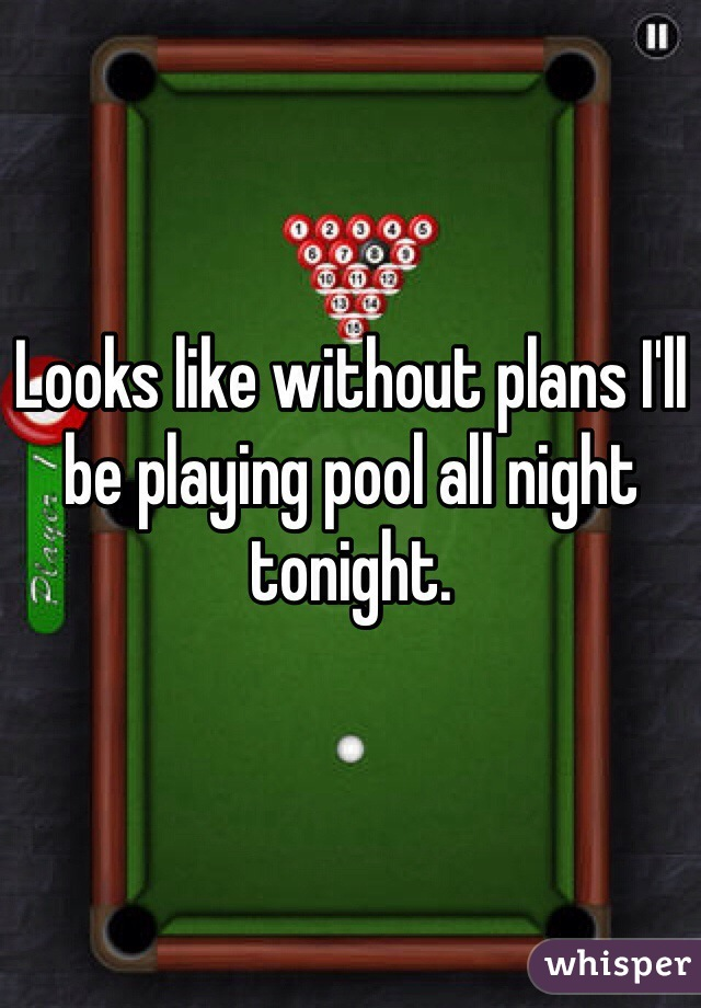 Looks like without plans I'll be playing pool all night tonight.