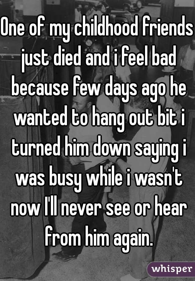 One of my childhood friends just died and i feel bad because few days ago he wanted to hang out bit i turned him down saying i was busy while i wasn't now I'll never see or hear from him again.
