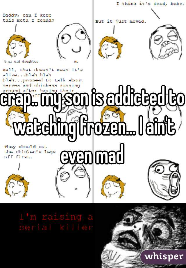 crap.. my son is addicted to watching frozen... I ain't even mad