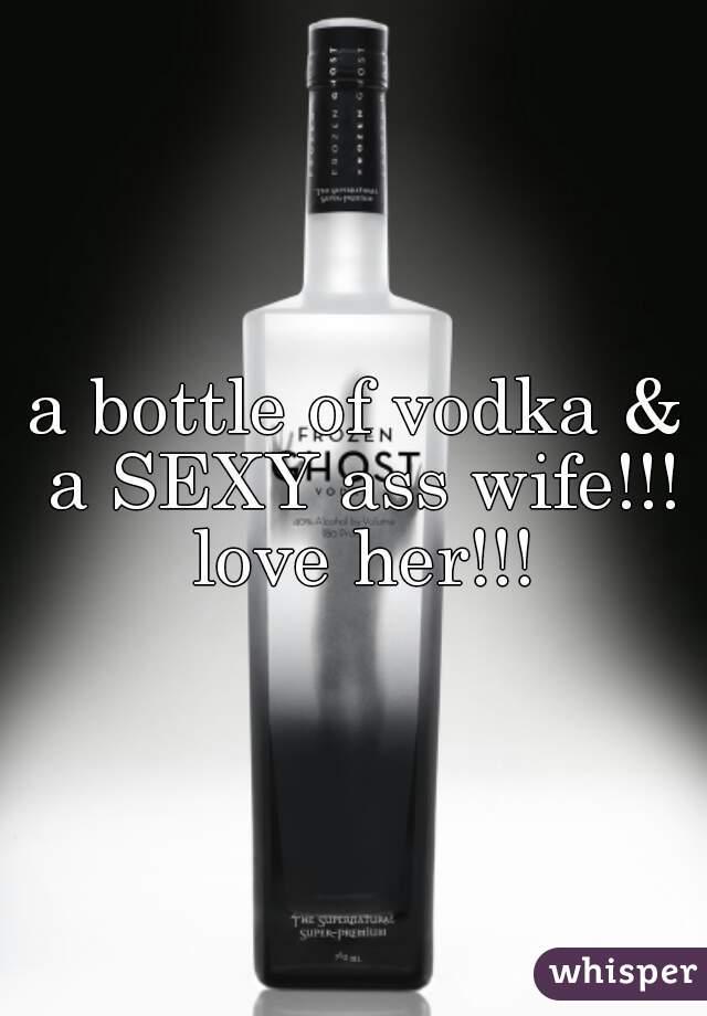 a bottle of vodka & a SEXY ass wife!!! love her!!!