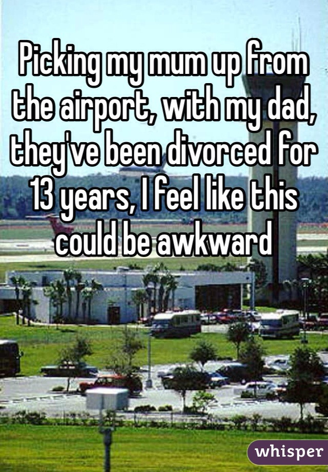 Picking my mum up from the airport, with my dad, they've been divorced for 13 years, I feel like this could be awkward