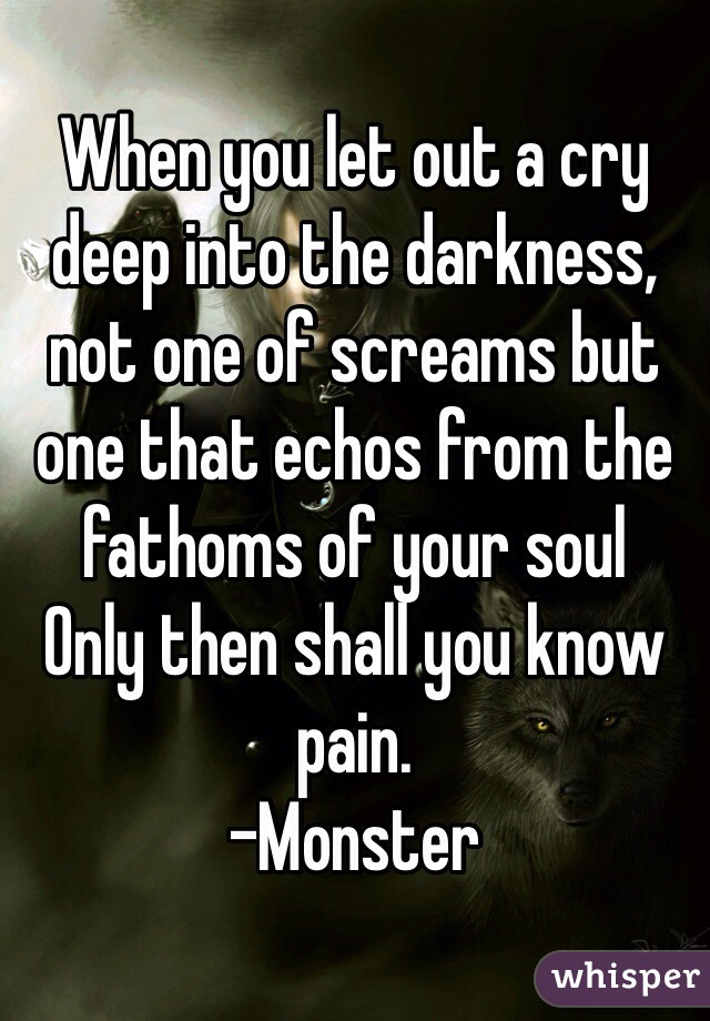When you let out a cry deep into the darkness, not one of screams but one that echos from the fathoms of your soul Only then shall you know pain. -Monster