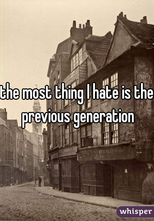 the most thing I hate is the previous generation