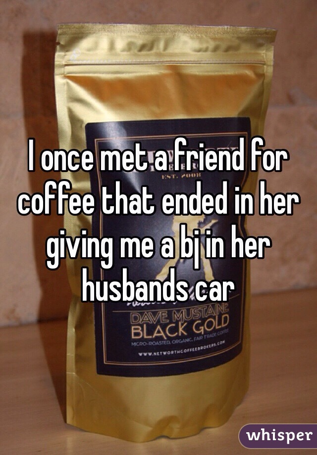 I once met a friend for coffee that ended in her giving me a bj in her husbands car