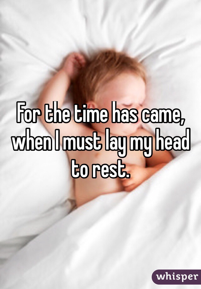 For the time has came, when I must lay my head to rest.