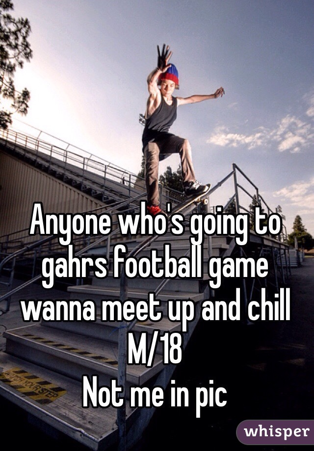 Anyone who's going to gahrs football game wanna meet up and chill  M/18  Not me in pic