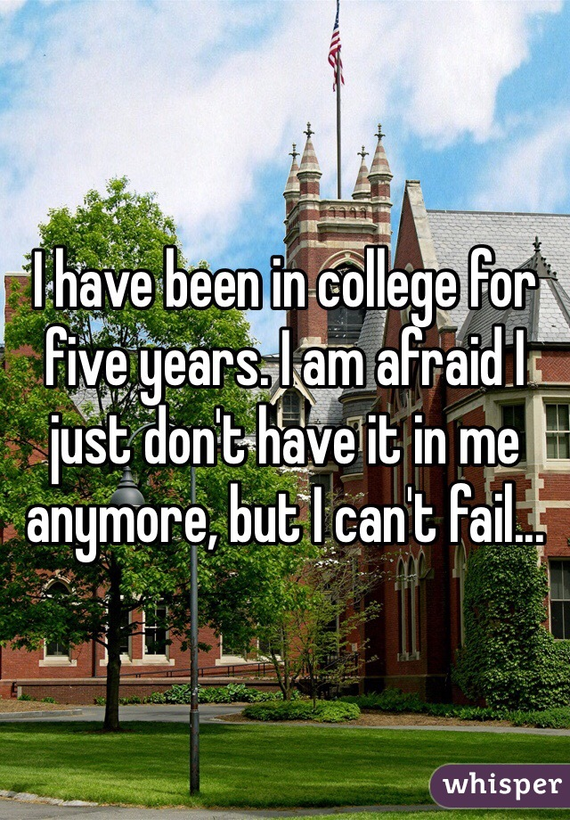 I have been in college for five years. I am afraid I just don't have it in me anymore, but I can't fail...