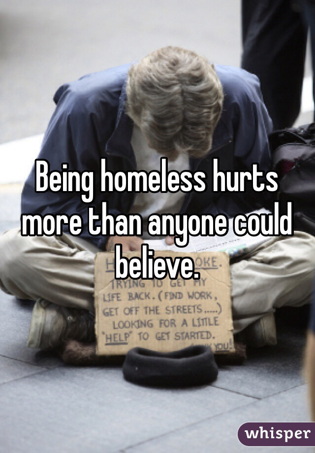 Being homeless hurts more than anyone could believe.