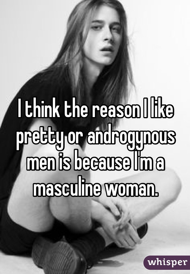 I think the reason I like pretty or androgynous men is because I'm a masculine woman.