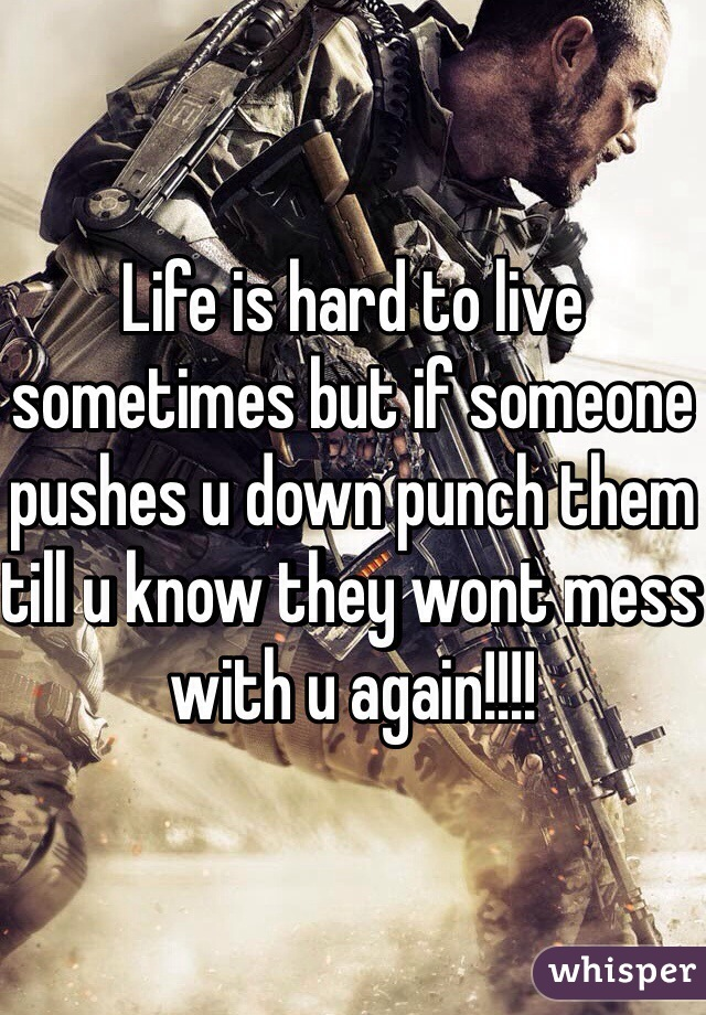 Life is hard to live sometimes but if someone pushes u down punch them till u know they wont mess with u again!!!!