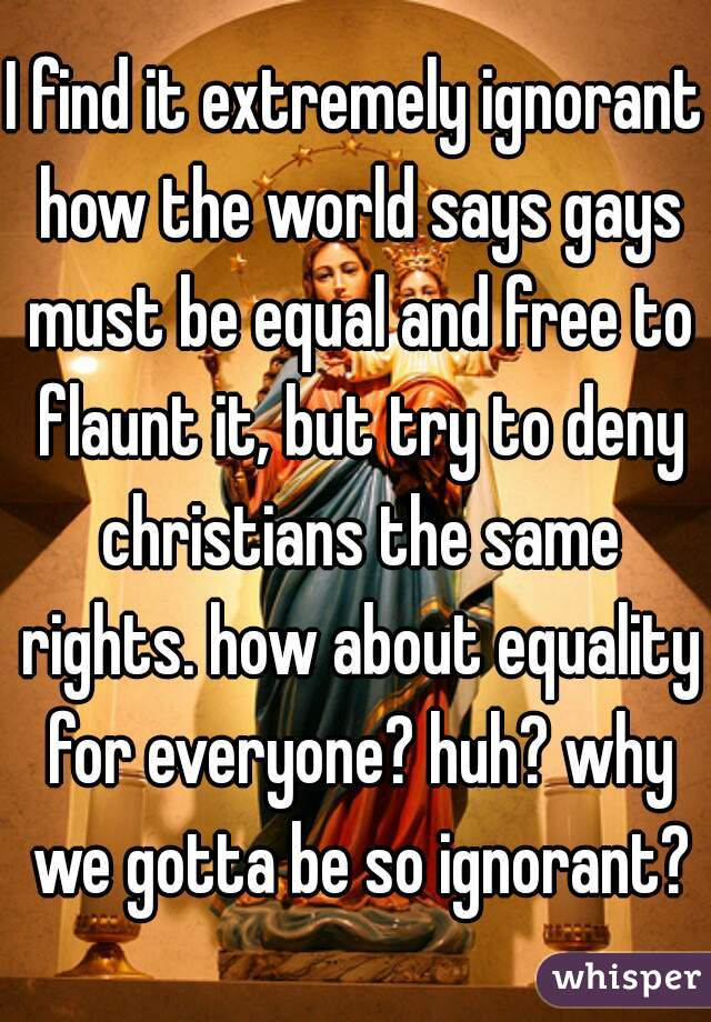 I find it extremely ignorant how the world says gays must be equal and free to flaunt it, but try to deny christians the same rights. how about equality for everyone? huh? why we gotta be so ignorant?