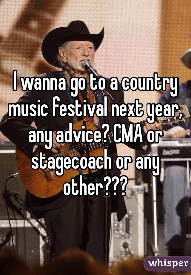 I wanna go to a country music festival next year, any advice? CMA or stagecoach or any other???