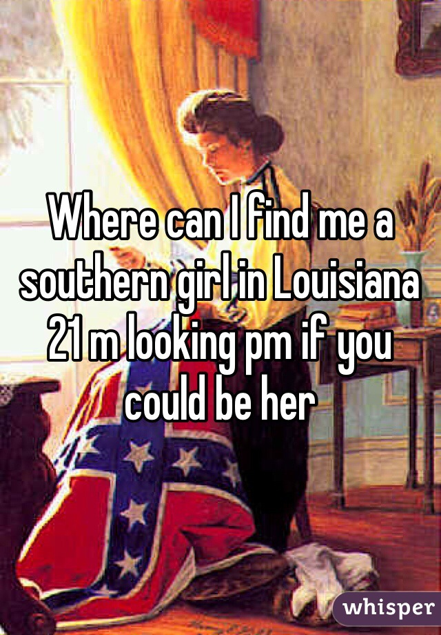Where can I find me a southern girl in Louisiana 21 m looking pm if you could be her