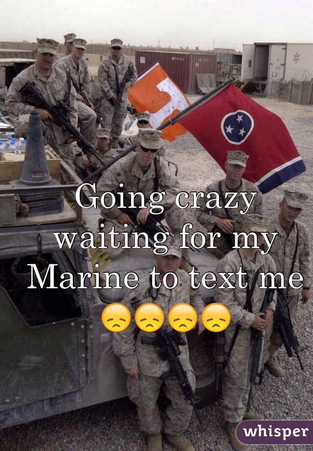 Going crazy waiting for my Marine to text me 😞😞😞😞