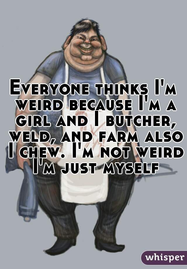 Everyone thinks I'm weird because I'm a girl and I butcher, weld, and farm also I chew. I'm not weird I'm just myself