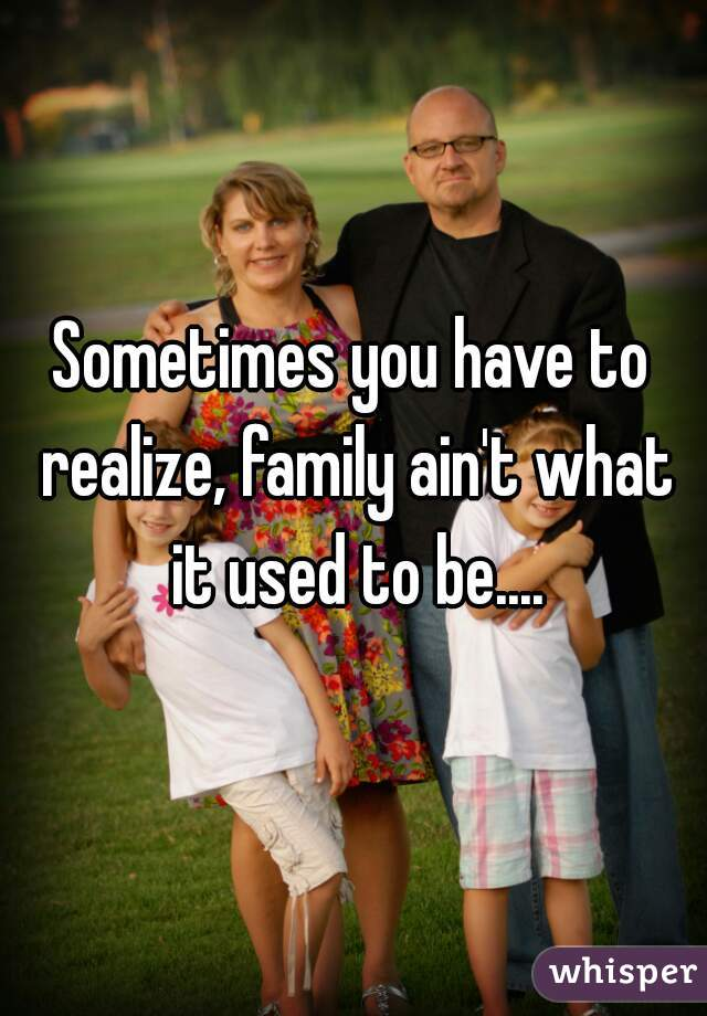 Sometimes you have to realize, family ain't what it used to be....