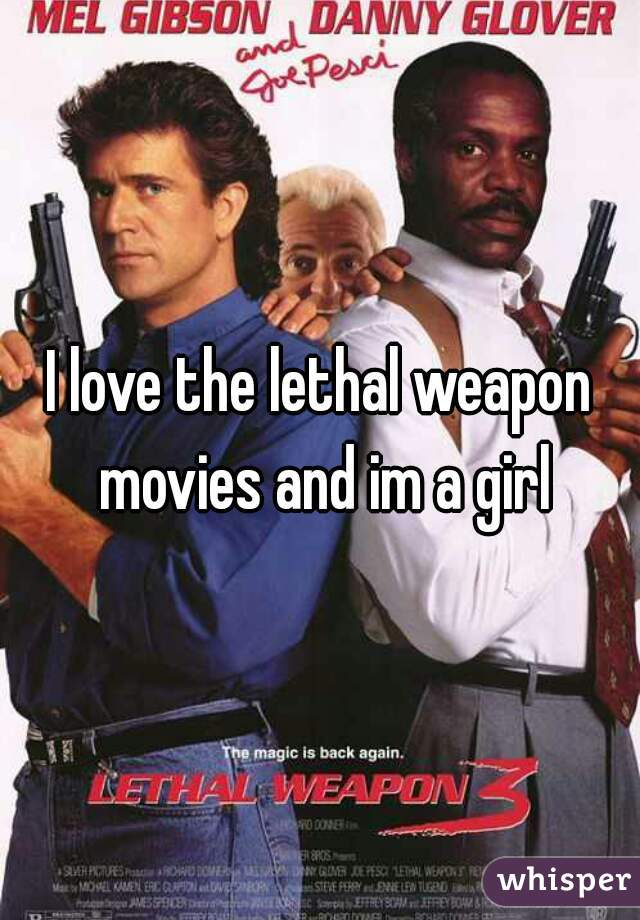 I love the lethal weapon movies and im a girl