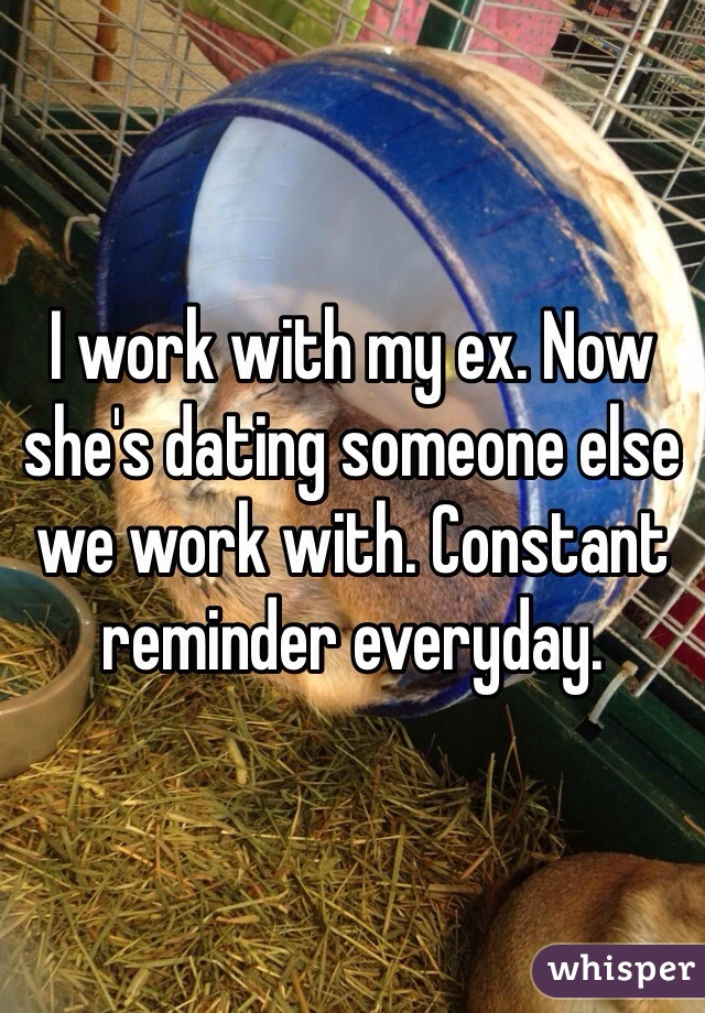 I work with my ex. Now she's dating someone else we work with. Constant reminder everyday.