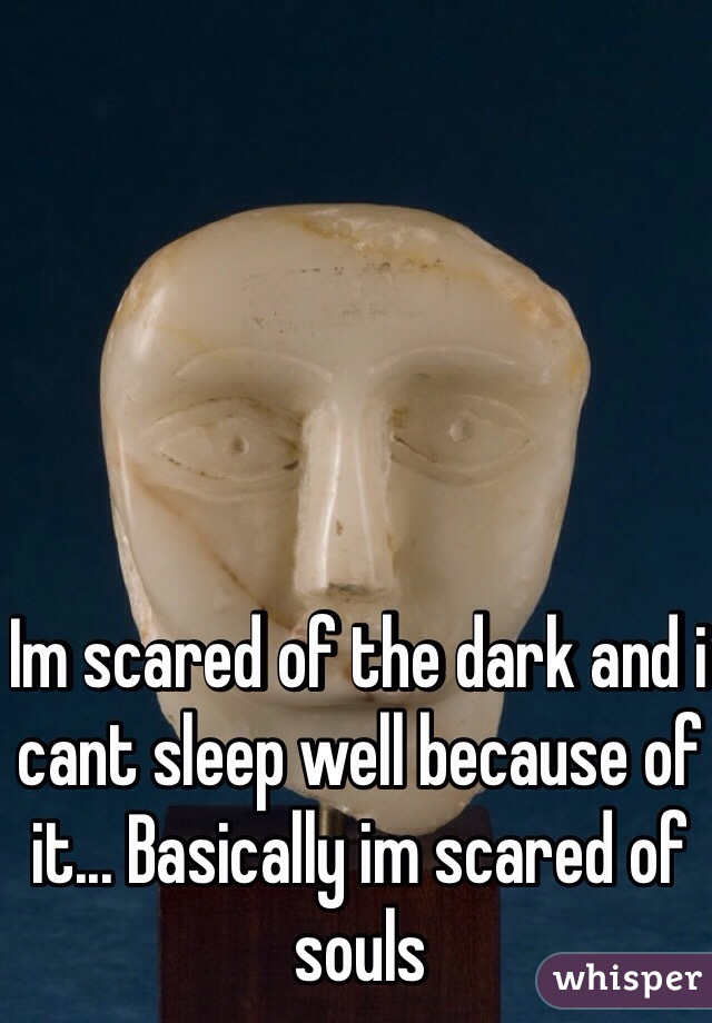 Im scared of the dark and i cant sleep well because of it... Basically im scared of souls