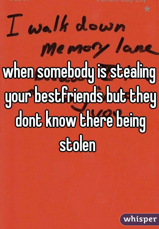 when somebody is stealing your bestfriends but they dont know there being stolen