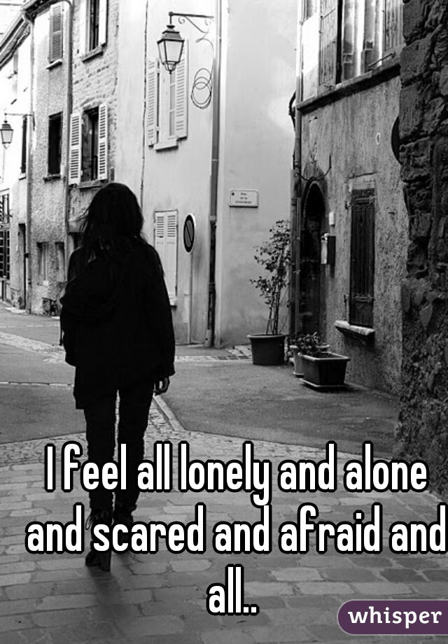 I feel all lonely and alone and scared and afraid and all..
