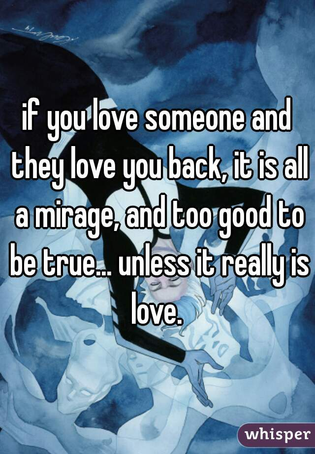 if you love someone and they love you back, it is all a mirage, and too good to be true... unless it really is love.