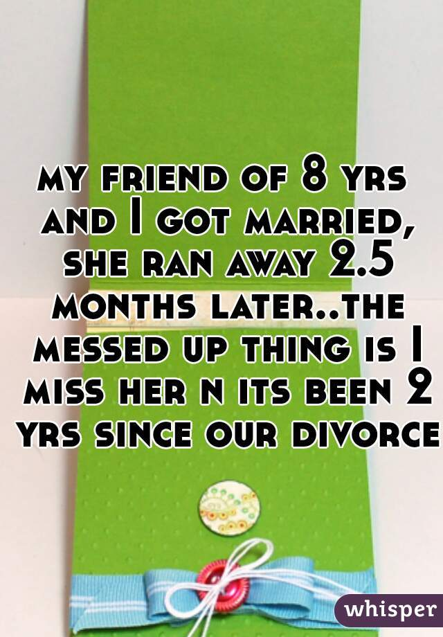my friend of 8 yrs and I got married, she ran away 2.5 months later..the messed up thing is I miss her n its been 2 yrs since our divorce