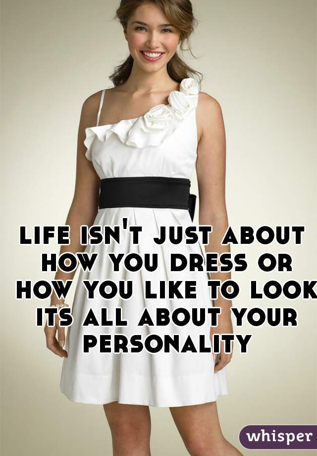 life isn't just about how you dress or how you like to look its all about your personality