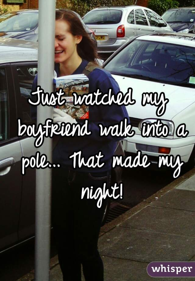 Just watched my boyfriend walk into a pole... That made my night!