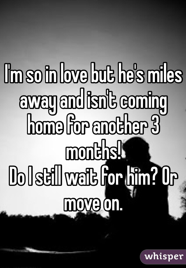 I'm so in love but he's miles away and isn't coming home for another 3 months!  Do I still wait for him? Or move on.