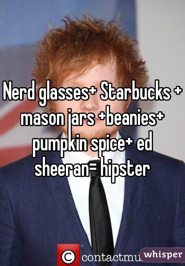 Nerd glasses+ Starbucks + mason jars +beanies+ pumpkin spice+ ed sheeran= hipster