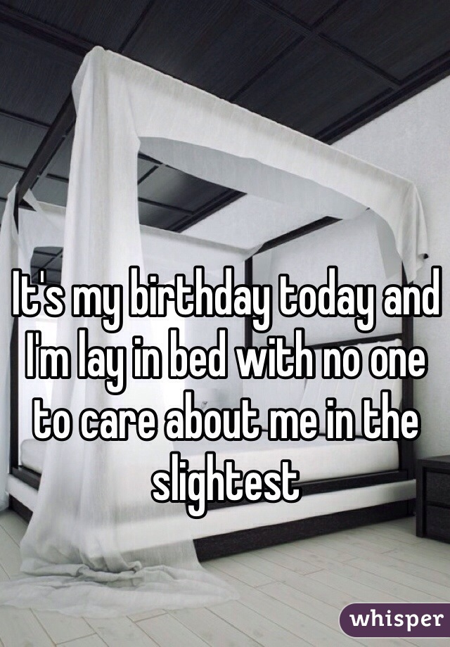 It's my birthday today and I'm lay in bed with no one to care about me in the slightest