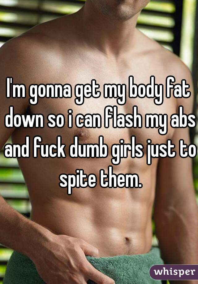 I'm gonna get my body fat down so i can flash my abs and fuck dumb girls just to spite them.
