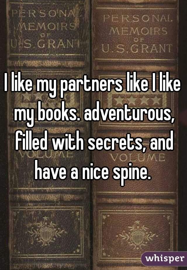 I like my partners like I like my books. adventurous, filled with secrets, and have a nice spine.