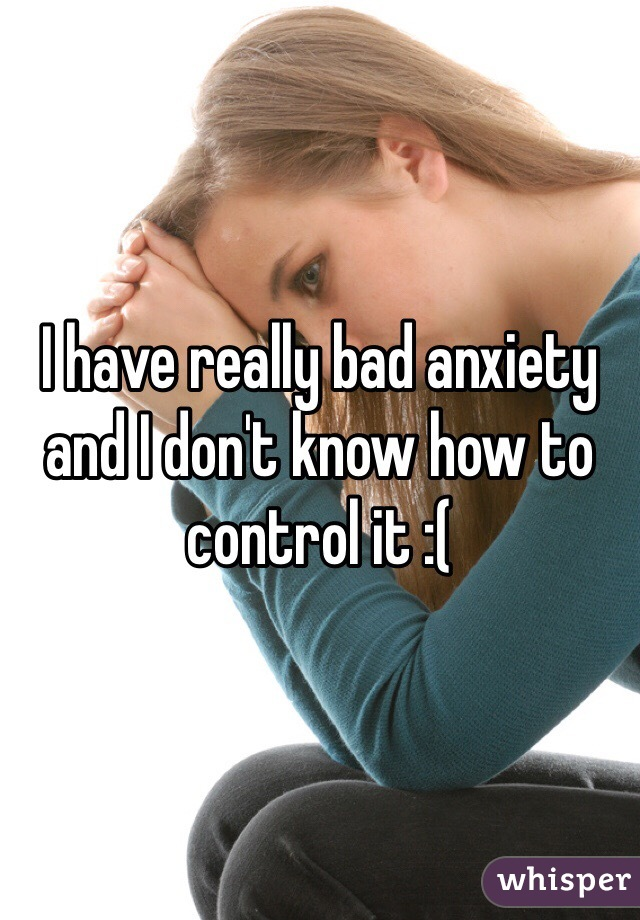 I have really bad anxiety and I don't know how to control it :(
