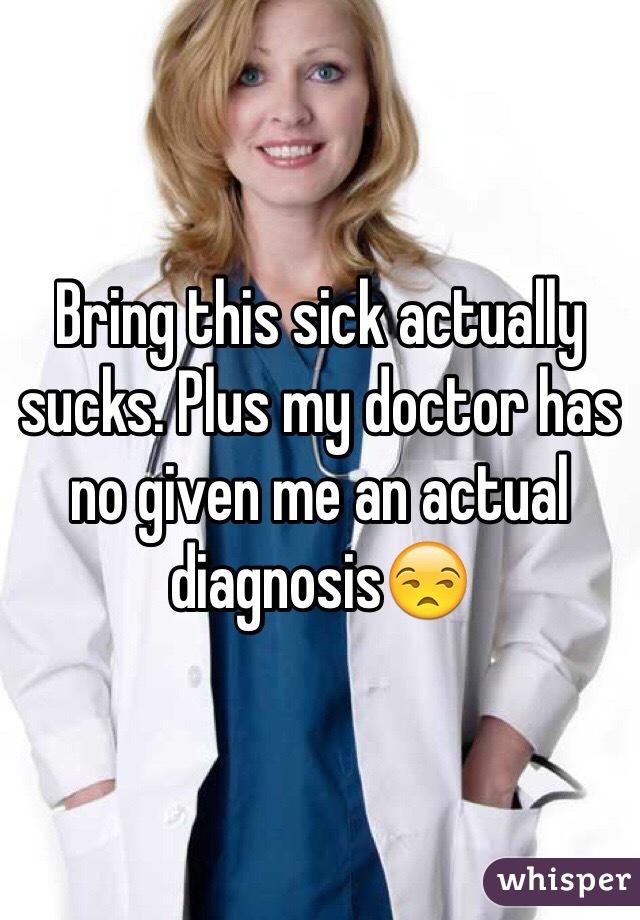 Bring this sick actually sucks. Plus my doctor has no given me an actual diagnosis😒