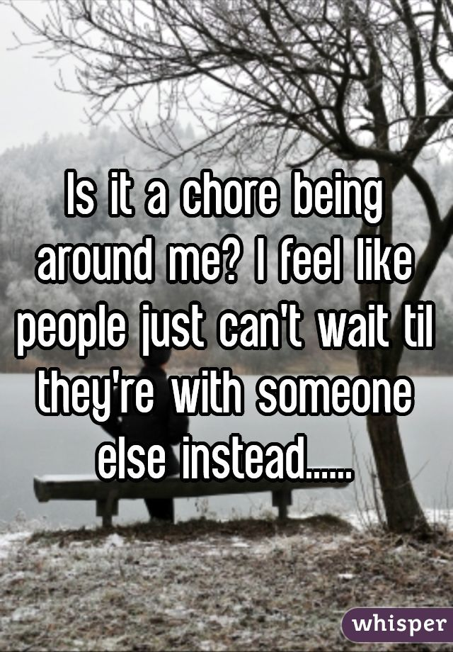 Is it a chore being around me? I feel like people just can't wait til they're with someone else instead......