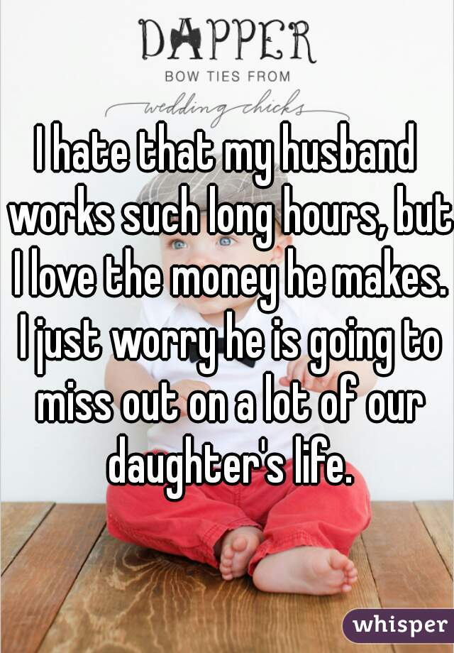 I hate that my husband works such long hours, but I love the money he makes. I just worry he is going to miss out on a lot of our daughter's life.