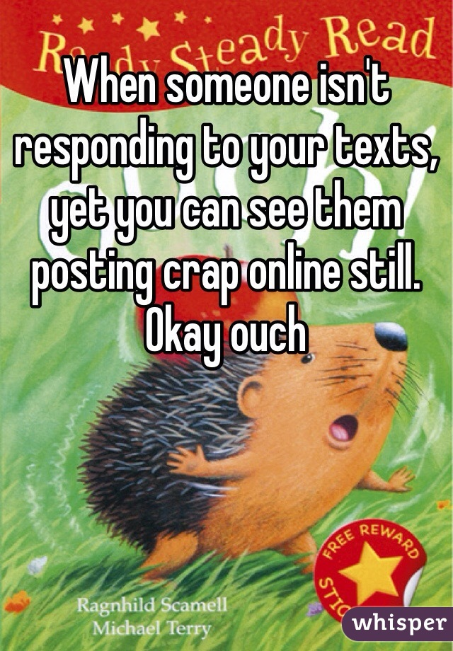 When someone isn't responding to your texts, yet you can see them posting crap online still. Okay ouch