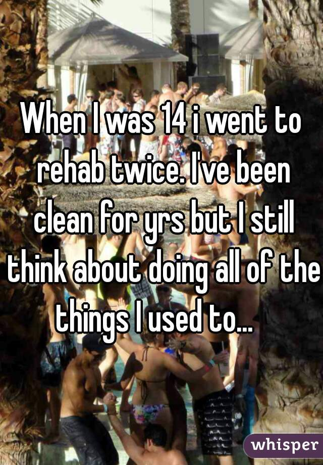 When I was 14 i went to rehab twice. I've been clean for yrs but I still think about doing all of the things I used to...