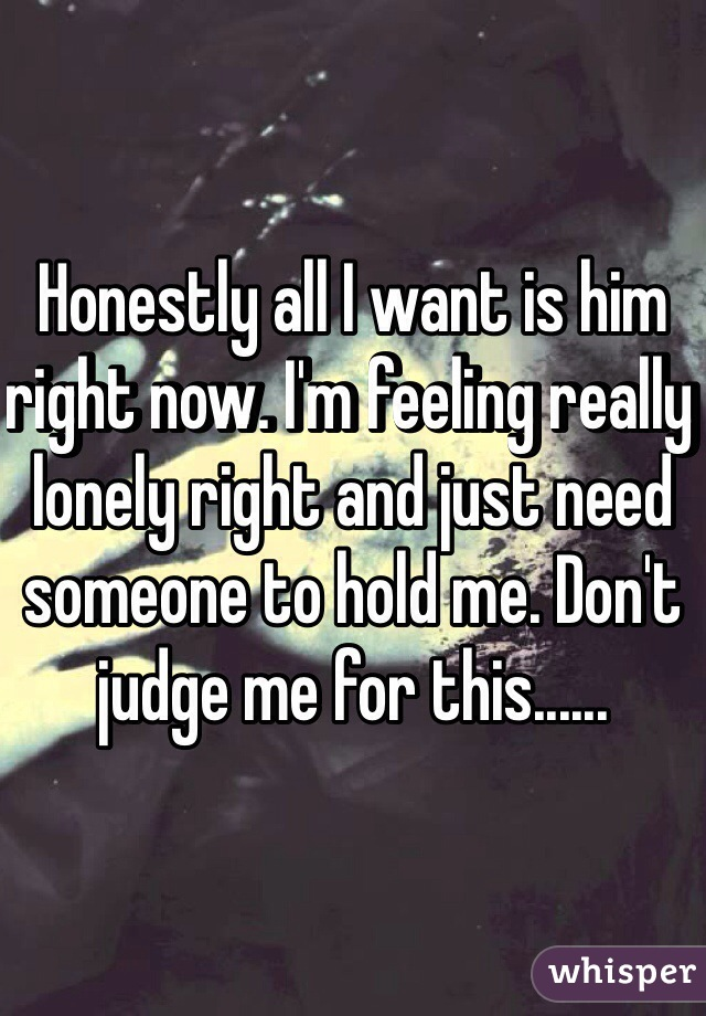 Honestly all I want is him right now. I'm feeling really lonely right and just need someone to hold me. Don't judge me for this......