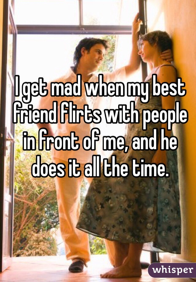I get mad when my best friend flirts with people in front of me, and he does it all the time.