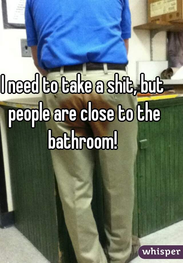 I need to take a shit, but people are close to the bathroom!