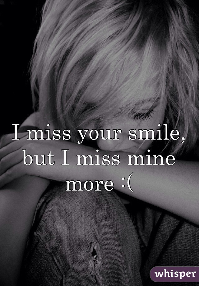 I miss your smile, but I miss mine more :(