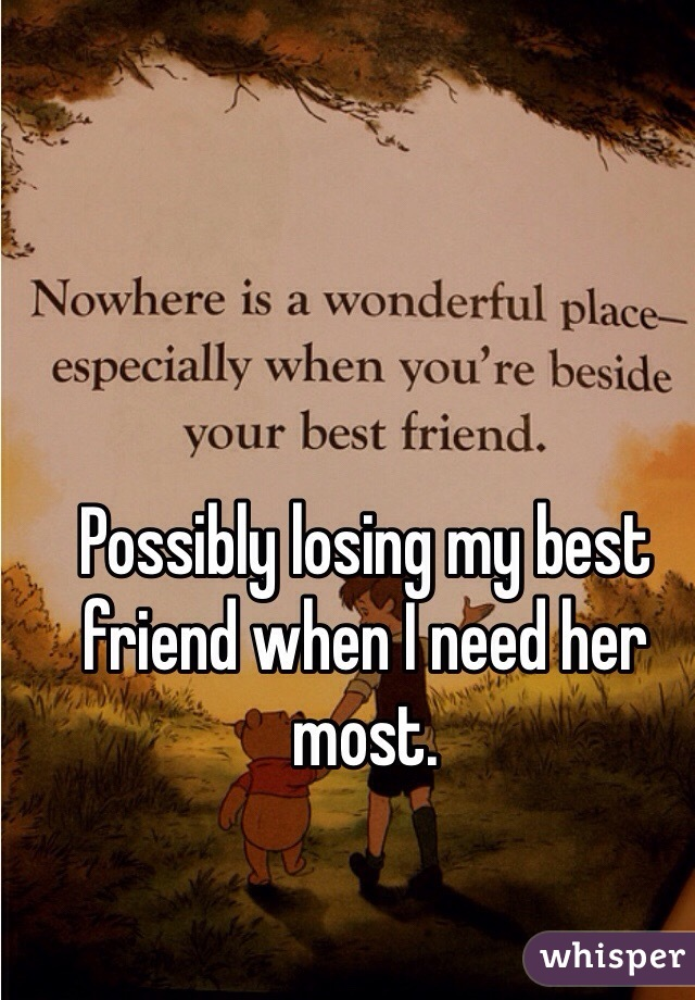 Possibly losing my best friend when I need her most.